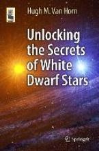 Hugh M. van Horn Unlocking the Secrets of White Dwarf Stars