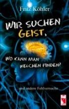 Köhler, Fritz Wir suchen Geist, wo kann man welchen finden?