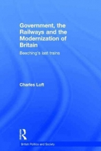 Charles (formerly University of Huddersfield, UK & Queen Mary University of London) Loft Government, the Railways and the Modernization of Britain