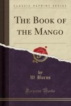 Burns, W. The Book of the Mango (Classic Reprint)