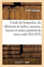 Lejeune, Emile Guide Du Briquetier, Du Fabricant de Tuiles, Carreaux, Tuyaux Et Autres Produits de Terre Cuite