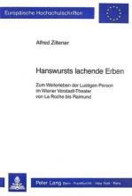 Ziltener, Alfred Hanswursts Lachende Erben: Zum Weiterleben Der Lustigen Person Im Wiener Vorstadt-Theater Von La Roche Bis Raimund