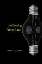 Feldman, Robin Rethinking Patent Law