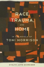 Schreiber, Evelyn Jaffe Race, Trauma, and Home in the Novels of Toni Morrison