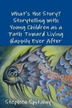 Stephen Spitalny What`s the Story: Storytelling with Young Children as a Path Toward Living Happily Ever After