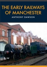 Anthony Dawson The Early Railways of Manchester