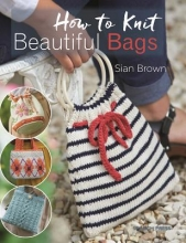 Brown, Sian How to Knit Beautiful Bags