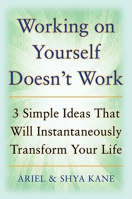 Ariel and Shya Kane,   Shya Kane,   Ariel Kane,Working on Yourself Doesn`t Work: The 3 Simple Ideas That Will Instantaneously Transform Your Life
