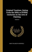 Merrifield, Mary Philadelph Original Treatises, Dating from the Xiith to Xviiith Centuries on the Arts of Painting; Volume II