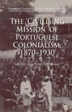 Miguel Bandeira Jeronimo The `Civilising Mission` of Portuguese Colonialism, 1870-1930