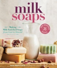 Anne-Marie Faiola Milk Soaps: 35 Skin-Nourishing Recipes for Making Milk-Enriched Soaps, from Goat to Almond