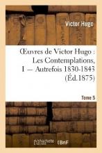 Hugo, Victor Oeuvres de Victor Hugo. Poesie.Tome 5. Les Contemplations, I Autrefois 1830-1843