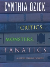 Ozick, Cynthia Critics, Monsters, Fanatics, & Other Literary Essays
