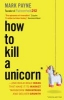 <b>Payne, Mark</b>,How to Kill a Unicorn