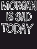 ,Morgan Is Sad Today