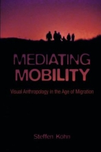 Köhn, Steffen Mediating Mobility - Visual Anthropology in the Age of Migration