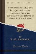 Rabbinowicz, I. -M Grammaire de la Langue Française d`Après de Nouveaux Principes Concernant Les Temps Des Verbes Et Leur Emploi (Classic Reprint)
