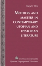 Theis, Mary E. Mothers and Masters in Contemporary Utopian and Dystopian Literature