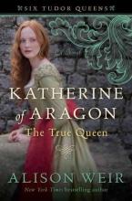 Weir, Alison Katherine of Aragon, the True Queen