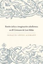 Alemany, Ignacio Lopez Ilusion aulica e imaginacion caballeresca en El Cortesano de Luis Milan