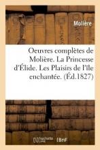 Oeuvres Complètes de Molière. La Princesse d`Élide. Les Plaisirs de l`Île Enchantée. (Éd.1827)