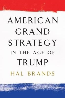 Hal Brands,American Grand Strategy in the Age of Trump