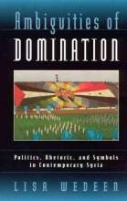 Wedeen, Lisa Ambiguities of Domination-Politics, Rhetoric, and Symbols in Contemporary Syria