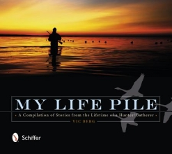 Vic Berg My Life Pile: A Compilation of Stories from the Lifetime of a Hunter/Gatherer