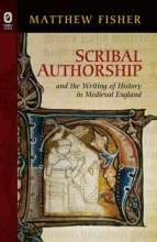 Fisher, Matthew Scribal Authorship and the Writing of History in Medieval England
