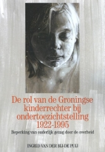 Ingrid Van der Bij – de Puij De rol van de Groningse kinderrechter bij ondertoezichtstelling 1922-1995