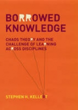 Stephen H. Kellert Borrowed Knowledge and the Challenge of Learning Across Disciplines