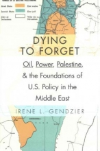 Gendzier, Irene Dying to Forget - Oil, Power, Palestine, and the Foundations of U.S. Policy in the Middle East