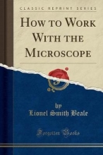 Beale, Lionel Smith Beale, L: How to Work With the Microscope (Classic Reprint)