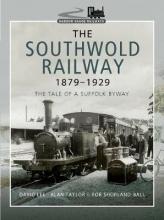Rob Shorland-Ball The Southwold Railway 1879-1929