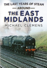 Michael Clemens The Last Years of Steam Around the East Midlands