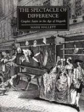 Hallett, Mark The Spectacle of Difference -  Graphic Satire in the Age of Hogarth