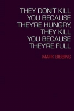 Bibbins, Mark They Don`t Kill You Because They`re Hungry, They Kill You Because They`re Full