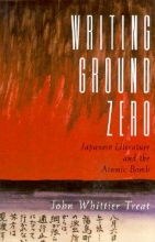 Treat, John Whitter Writing Ground Zero - Japanese Literature & the Atomic Bomb (Paper)