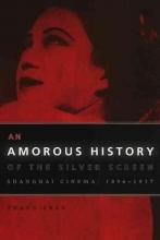 Zhang, Zhen An Amorous History of the Silver Screen - Shanghai Cinema, 1896-1937