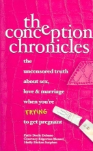 Debano, Patty Doyle,   Menzel, Courtney Edgerton,   Sutphen, Shelly Dicken The Conception Chronicles: The Uncensored Truth about Sex, Love & Marriage When You`re Trying to Get Pregnant