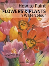 Whittle, Janet How to Paint Flowers & Plants In Watercolour