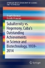 Angelo Baracca,   Rosella Franconi Subalternity vs. Hegemony, Cuba`s Outstanding Achievements in Science and Biotechnology, 1959-2014