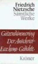 Nietzsche, Friedrich G�tzend�mmerung. Wagner-Schriften. Der Antichrist. Ecce Homo. Gedichte