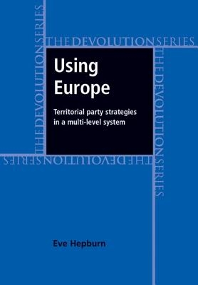 Eve Hepburn,Using Europe: Territorial Party Strategies in a Multi-Level System