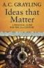 Grayling, A. C.,Ideas That Matter