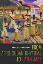 Fernandez, Raul A From Afro-Cuban Rhythms to Latin Jazz