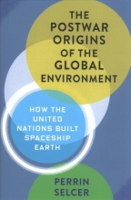 Perrin Selcer The Postwar Origins of the Global Environment