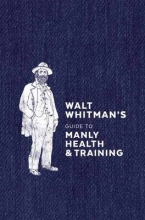 Whitman, Walt Walt Whitman`s Guide to Manly Health & Training