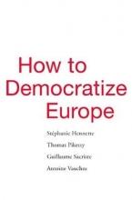 Stephanie Hennette,   Thomas Piketty,   Guillaume Sacriste,   Antoine Vauchez How to Democratize Europe