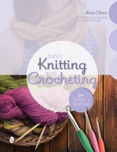 Anita Closic Basic Knitting and Crocheting for Today`s Woman: 14 Projects to Soothe the Mind and Body